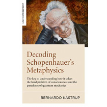 Decoding Schopenhauer's Metaphysics: The key to understanding how it solves the hard problem of consciousness and the paradoxes of quantum mechanics by Bernardo Kastrup, 9781789044263