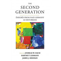 The Second Generation: Emigres from Nazi Germany as Historians by Andreas W. Daum, 9781789200522