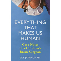 Everything That Makes Us Human: Case Notes of a Children's Brain Surgeon by Jay Jayamohan, 9781789291407