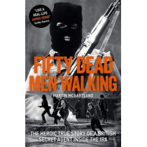 Fifty Dead Men Walking: The Heroic True Story Of A British Agent Inside The IRA by Martin McGartland, 9781789460285
