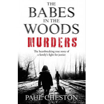 The Babes in the Woods Murders: The shocking true story of how child murderer Russell Bishop was finally brought to justice by Paul Cheston, 9781789460766