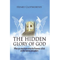 The Hidden Glory of God: What you must know about the presence of God and the heavens atmosphere by Henry Clotworthy, 9781789720709