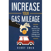 Increase Your Gas Mileage: 48 Tips Anyone Can Use to Get Great Gas Mileage and Save Money by Henry Owen, 9781791882952