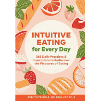 Intuitive Eating for Every Day: 365 Daily Practices & Inspirations to Rediscover the Pleasures of Eating by Evelyn Tribole, 9781797203980