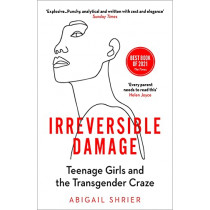 Irreversible Damage: Teenage Girls and the Transgender Craze by Abigail Shrier, 9781800750364