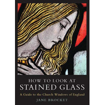How to Look at Stained Glass: A Guide to the Church Windows of England by Jane Brocket, 9781838602185