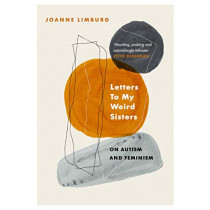 Letters To My Weird Sisters: On Autism and Feminism by Joanne Limburg, 9781838950057