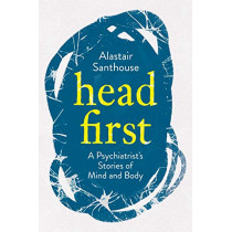 Head First: A Psychiatrist's Stories of Mind and Body by Alastair Santhouse, 9781838950316