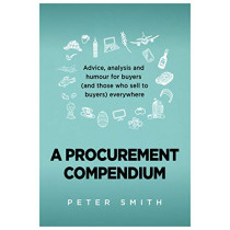 A Procurement Compendium: Advice, analysis and humour for buyers (and those who sell to buyers) everywhere by Peter Smith, 9781839520457