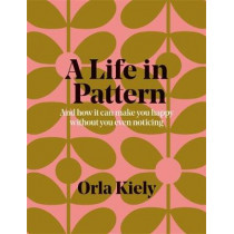 A Life in Pattern: And how it can make you happy without you even noticing by Orla Kiely, 9781840917802