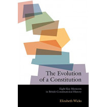 The Evolution of a Constitution: Eight Key Moments in British Constitutional History by Elizabeth Wicks, 9781841134185
