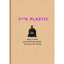F**k Plastic: 101 ways to free yourself from plastic and save the world by The F Team, 9781841883144