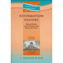 Reformation Pastors: Richard Baxter and the Ideal of the Reformed Pastor by J. William Black, 9781842271902