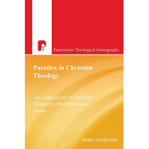 Paradox in Christian Theology: An Analysis of Its Presence, Character, and Epistemic Status by James Anderson, 9781842274620