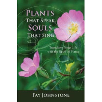 Plants That Speak, Souls That Sing: Transform Your Life with the Spirit of Plants by Fay Johnstone, 9781844097517