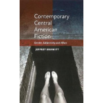 Contemporary Central American Fiction: Gender, Subjectivity and Affect by Jeffrey Browitt, 9781845199142