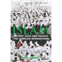 A Brief Guide to Islam: History, Faith and Politics: The Complete Introduction by Paul Grieve, 9781845292744
