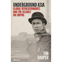 Underground Asia: Global Revolutionaries and the Assault on Empire by Tim Harper, 9781846145629