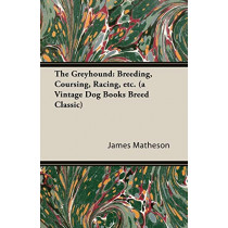 The Greyhound: Breeding, Coursing, Racing, Etc. (a Vintage Dog Books Breed Classic) by James Matheson, 9781846640483