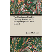 The Greyhound: Breeding, Coursing, Racing, Etc. (a Vintage Dog Books Breed Classic) by James Matheson, 9781846640490