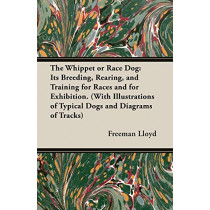 The Whippet or Race Dog: Its Breeding, Rearing, and Training for Races and for Exhibition. (With Illustrations of Typical Dogs and Diagrams of Tracks) by Freeman Lloyd, 9781846640506
