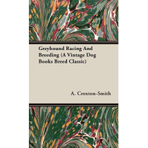 Greyhound Racing And Breeding (A Vintage Dog Books Breed Classic) by A. Croxton-Smith, 9781846640575