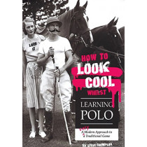 How to Look Cool Whilst Learning Polo: A Very Modern Approach to a Traditional Game by Steve Thompson, 9781846892431