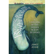 Rowing After the White Whale: A Crossing of the Indian Ocean by Hand by James Adair, 9781846975257