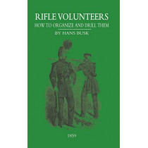 Rifle VolunteersHow to Organize and Drill Them, 1859 by M.A.Hans Busk, 9781847348364