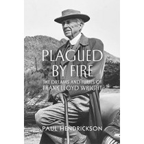 Plagued By Fire: The Dreams and Furies of Frank Lloyd Wright by Paul Hendrickson, 9781847923103