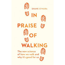 In Praise of Walking: The new science of how we walk and why it's good for us by Shane O'Mara, 9781847925015