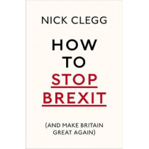 How To Stop Brexit (And Make Britain Great Again) by Nick Clegg, 9781847925237
