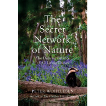 The Secret Network of Nature: The Delicate Balance of All Living Things by Peter Wohlleben, 9781847925244