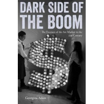Dark Side of the Boom: The Excesses of the Art Market in the 21st Century by Georgina Adam, 9781848222205