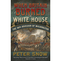 When Britain Burned the White House: The 1814 Invasion of Washington by Peter Snow, 9781848546134