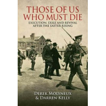Those of Us Who Must Die: Execution, Exile and Revival after the Easter Rising by Derek Molyneux, 9781848893252