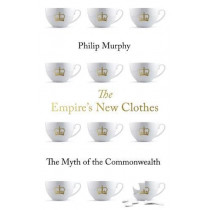 The Empire's New Clothes: The Myth of the Commonwealth by Philip Murphy, 9781849049467