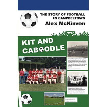 Kit and Caboodle: The Story of Football in Campbeltown by Alex McKinven, 9781849211963