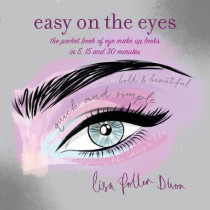 Easy on the Eyes: The Pocket Book of Eye Make-Up Looks in 5, 15 and 30 Minutes by Lisa Potter-Dixon, 9781849758987