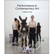 Performance in Contemporary Art by Catherine Wood, 9781849763110