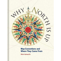Why North is Up: Map Conventions and Where They Came From by Mick Ashworth, 9781851245192