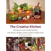 The Creative Kitchen: Seasonal Plant Based Recipes for Meals, Drinks, Garden and Self Care by Stephanie Hafferty, 9781856233231