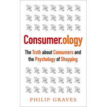 Consumerology: The Truth about Consumers and the Psychology of Shopping by Philip Graves, 9781857885767