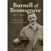 Burnell of Bromsgrove (1871-1959): Yorkshire Man: Bromsgrove Musician by John R. Arrand, 9781858585871
