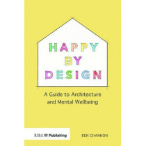 Happy by Design: A Guide to Architecture and Mental Wellbeing by Ben Channon, 9781859468784