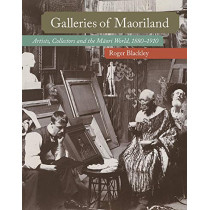 Galleries of Maoriland: Artists, Collectors and the Maori World, 1880-1910 by Roger Blackley, 9781869409357