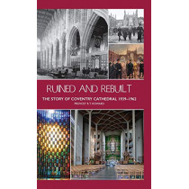 Ruined and Rebuilt: The Story of Coventry Cathedral 1939-1962 by Richard Thomas Howard, 9781871281552