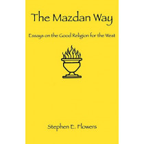 The Mazdan Way: Essays on the Good Religion for the West by Stephen E Flowers, 9781885972453