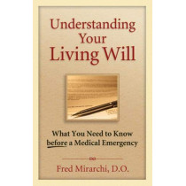 Understanding Your Living Will: What You Need to Know Before a Medical Emergency by Fred Mirarchi, 9781886039773