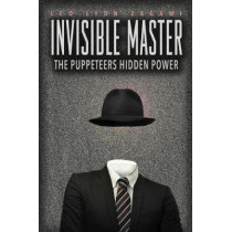 The Invisible Master: Secret Chiefs, Unknown Superiors, and the Puppet Masters Who Pull the Strings of Occult Power from the Alien World by Leo Lyon Zagami, 9781888729702